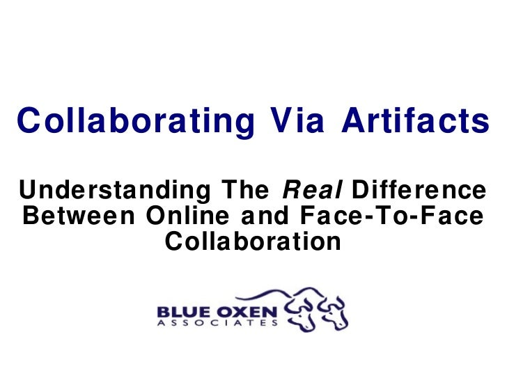 Collaborating Via Artifacts Understanding The  Real  Difference Between Online and Face-To-Face Collaboration
