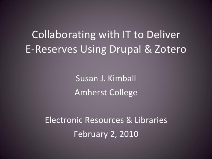 Collaborating with IT to Deliver E-Reserves Using Drupal & Zotero Susan J. Kimball Amherst College Electronic Resources & ...