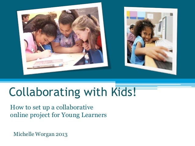 Collaborating with Kids!How to set up a collaborativeonline project for Young LearnersMichelle Worgan 2013