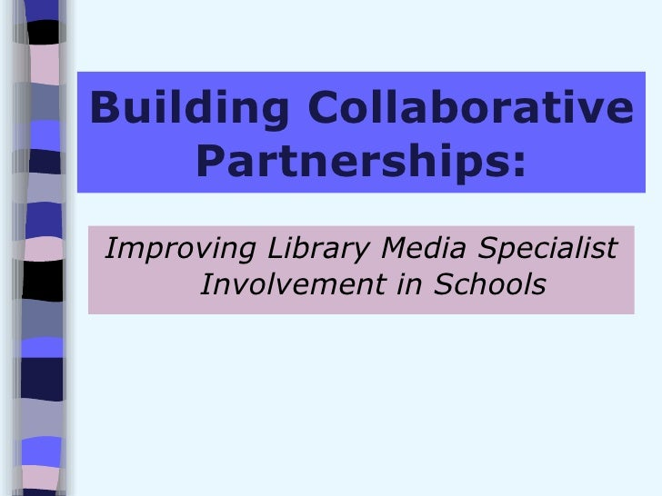 Building Collaborative Partnerships: <ul><li>Improving Library Media Specialist Involvement in Schools </li></ul>