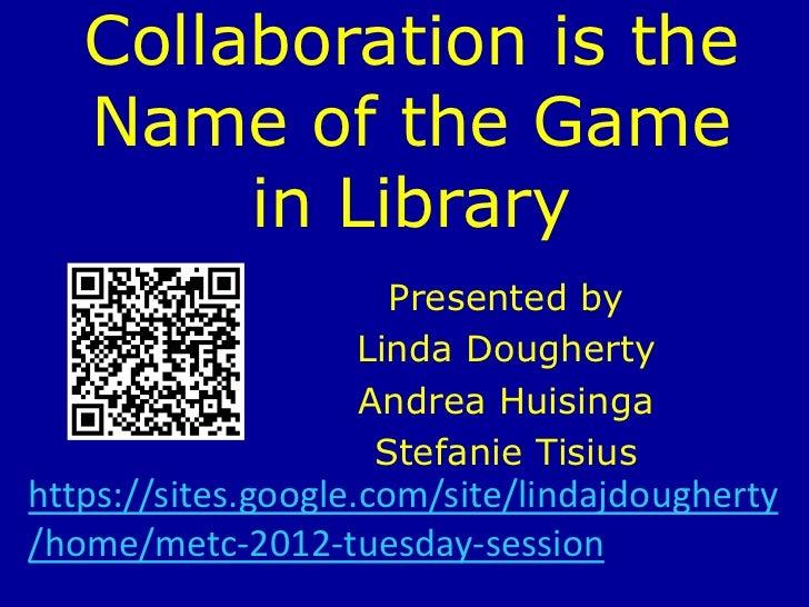Collaboration is the   Name of the Game        in Library                     Presented by                   Linda Dougher...