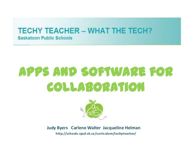 Apps and Software for    Collaboration   Judy Byers Carlene Walter Jacqueline Helman       http://schools.spsd.sk.ca/curri...