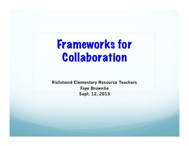 Frameworks for Collaboration Richmond Elementary Resource Teachers Faye Brownlie Sept. 12, 2013