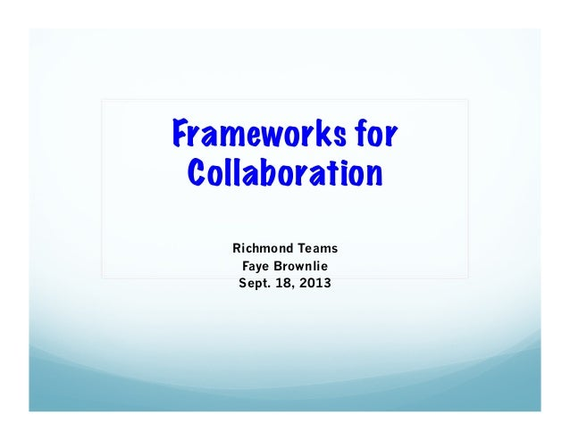 Frameworks for Collaboration Richmond Teams Faye Brownlie Sept. 18, 2013