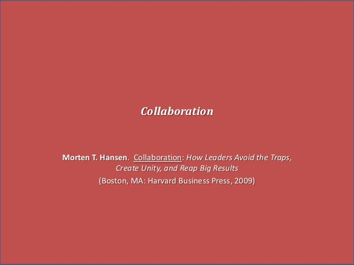 Collaboration<br />Morten T. Hansen.Collaboration: How Leaders Avoid the Traps, Create Unity, and Reap Big Results<br />(B...