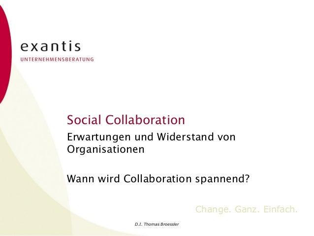 D.I. Thomas Broessler Change. Ganz. Einfach. Social Collaboration Erwartungen und Widerstand von Organisationen Wann wird ...