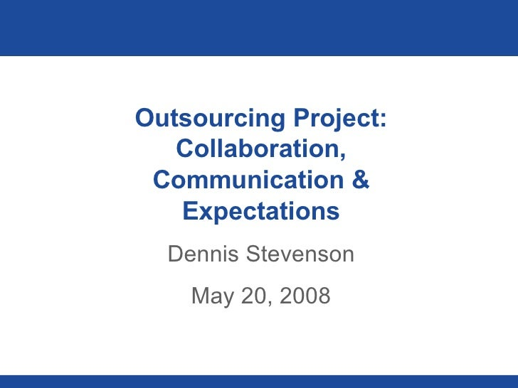 Outsourcing Project: Collaboration, Communication & Expectations Dennis Stevenson May 20, 2008