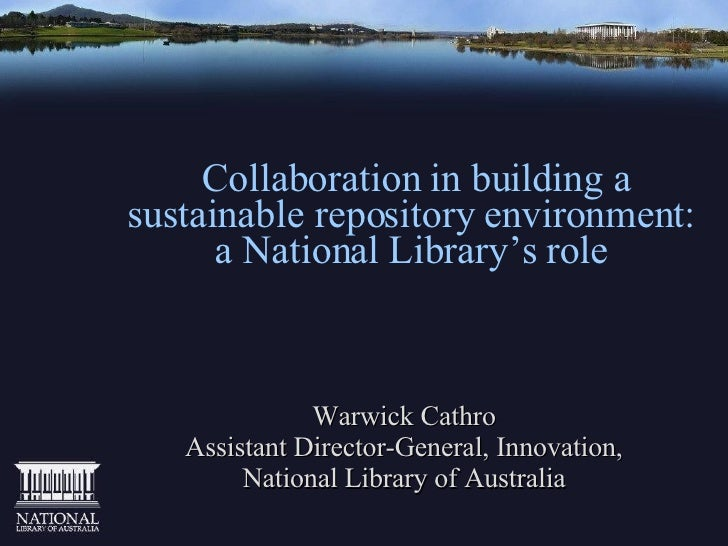 Collaboration in building a sustainable repository environment: a National Library's role Warwick Cathro Assistant Direc...