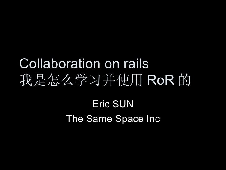 Collaboration on rails 我是怎么学习并使用 RoR 的 Eric SUN The Same Space Inc