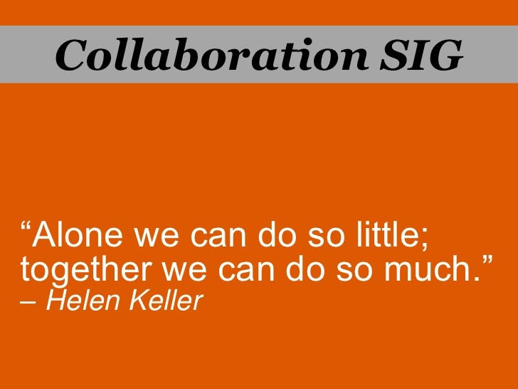 """Collaboration SIG<br />""""Alone we can do so little; <br />together we can do so much.""""– Helen Keller<br />"""