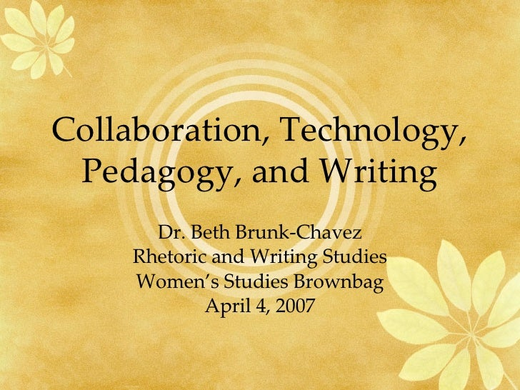 Collaboration, Technology, Pedagogy, and Writing Dr. Beth Brunk-Chavez Rhetoric and Writing Studies Women's Studies Brownb...