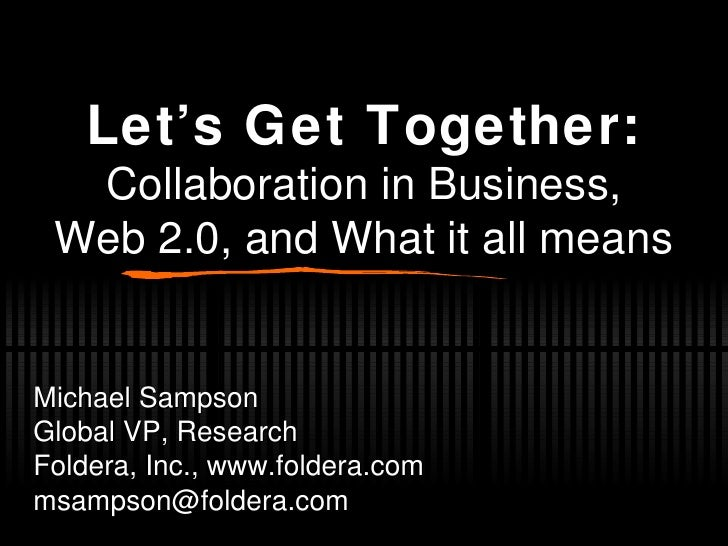 Let's Get Together: Collaboration in Business, Web 2.0, and What it all means Michael Sampson Global VP, Research Foldera,...