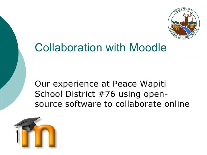 Collaboration with Moodle Our experience at Peace Wapiti School District #76 using open-source software to collaborate onl...