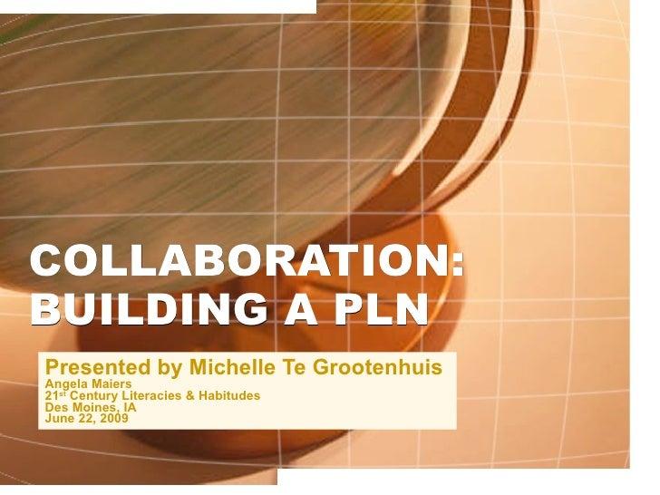 COLLABORATION:  BUILDING A PLN  Presented by Michelle Te Grootenhuis Angela Maiers 21 st  Century Literacies & Habitudes D...