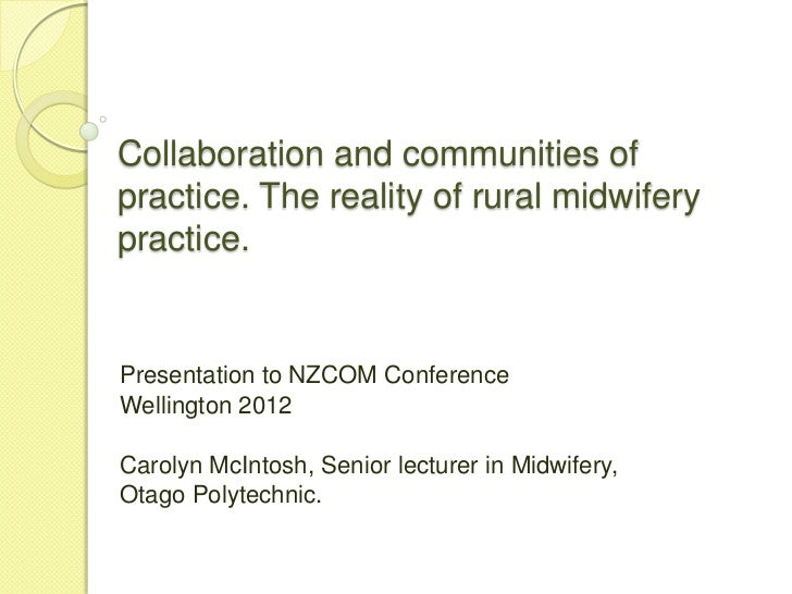 Collaboration and communities ofpractice. The reality of rural midwiferypractice.Presentation to NZCOM ConferenceWellingto...
