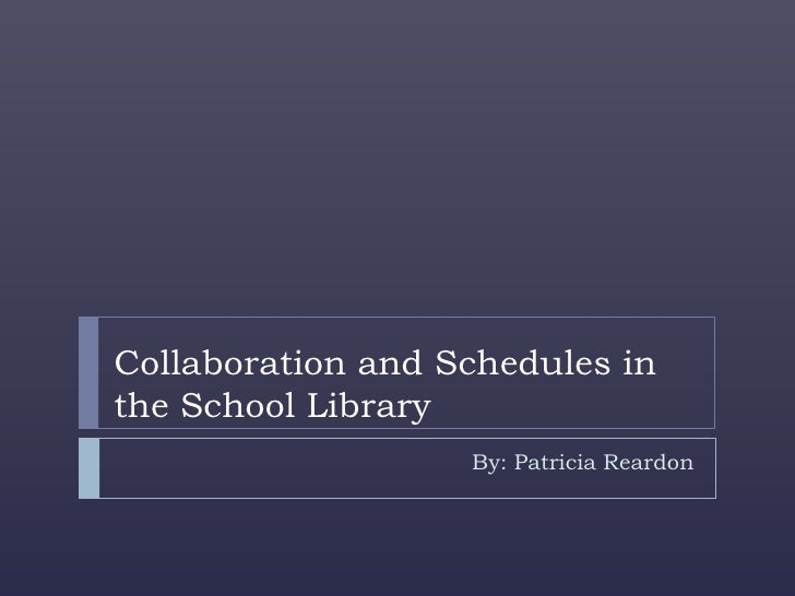 Collaboration and Schedules inthe School Library                   By: Patricia Reardon