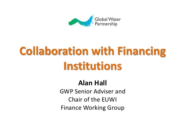 Collaboration with Financing Institutions<br />Alan Hall<br />GWP Senior Adviser and <br />Chair of the EUWI <br />Finance...