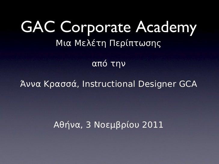 GAC Corporate Academy Μια Μελέτη Περίπτωσης από την Άννα Κρασσά, Instructional Designer GCA Αθήνα, 3 Νοεμβρίου 2011