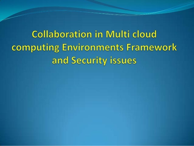 Collaboration in multi cloud computing environments framework and security issues