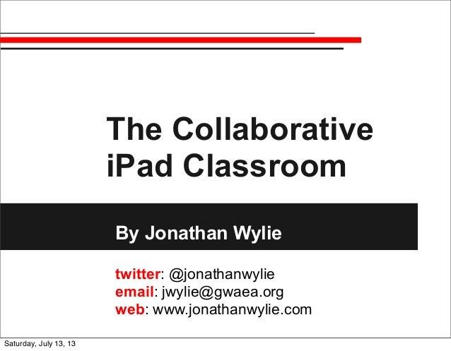 The Collaborative iPad Classroom By Jonathan Wylie twitter: @jonathanwylie email: jwylie@gwaea.org web: www.jonathanwylie....