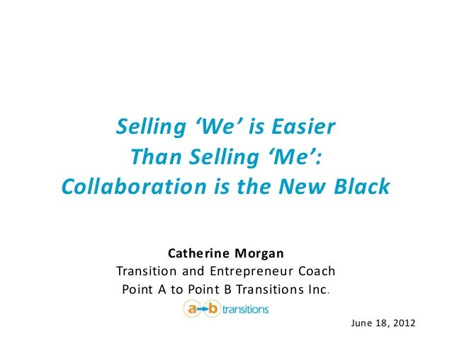 Selling 'We' is Easier      Than Selling 'Me':Collaboration is the New Black              Catherine Morgan     Transition ...