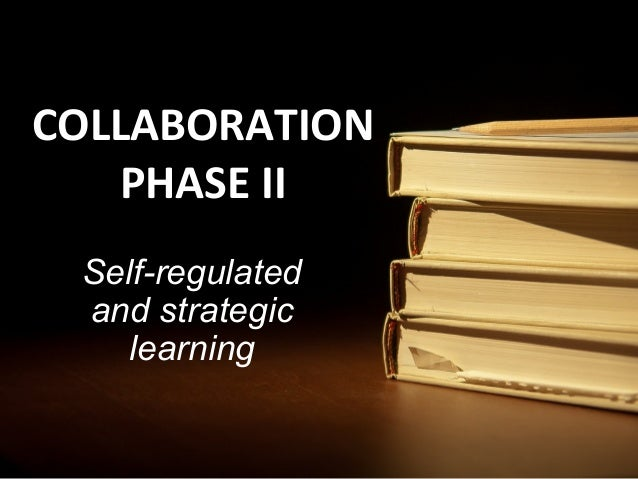 COLLABORATION   PHASE II Self-regulated and strategic    learning