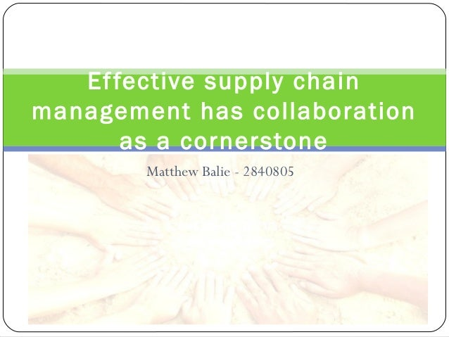 Ef fective supply chainmanagement has collaboration       as a cornerstone        Matthew Balie - 2840805