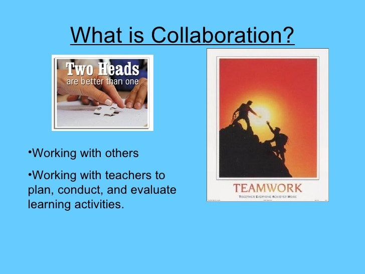 What is Collaboration? <ul><li>Working with others </li></ul><ul><li>Working with teachers to plan, conduct, and evaluate ...
