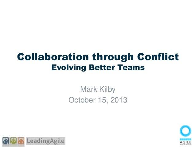 Collaboration through Conflict Evolving Better Teams Mark Kilby October 15, 2013