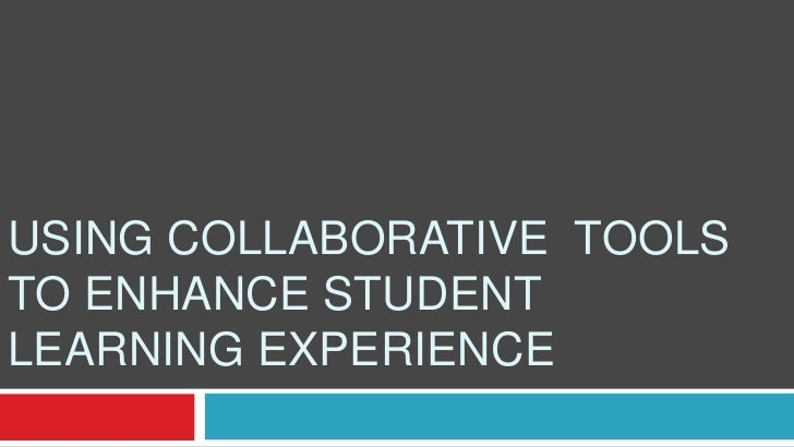 USING COLLABORATIVE TOOLSTO ENHANCE STUDENTLEARNING EXPERIENCE