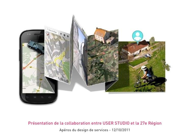 Présentation de la collaboration entre USER STUDIO et la 27e Région               Apéros du design de services - 12/10/2011