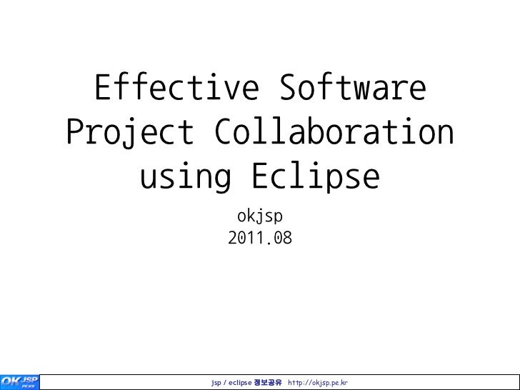 Effective SoftwareProject Collaboration    using Eclipse            okjsp           2011.08       jsp / eclipse 정보공유 http:...