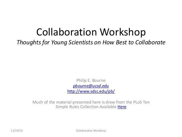 Collaboration Workshop Thoughts for Young Scientists on How Best to Collaborate Philip E. Bourne pbourne@ucsd.edu http://w...