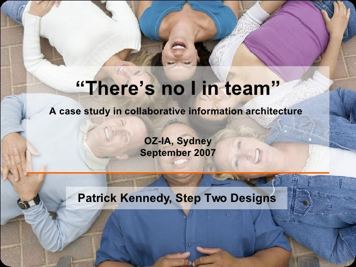 """ There's no I in team"" A case study in collaborative information architecture   OZ-IA, Sydney September 2007 Patrick Kenn..."