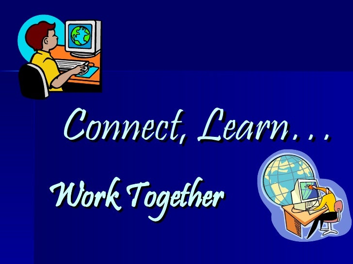Connect, Learn… Work Together