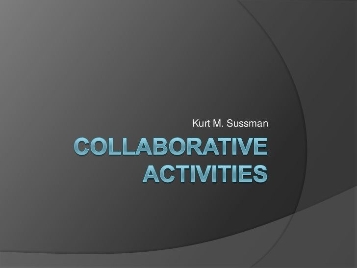 Collaborative Activities<br />Kurt M. Sussman<br />