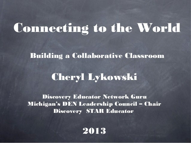 Connecting to the World  Building a Collaborative Classroom        Cheryl Lykowski     Discovery Educator Network Guru Mic...