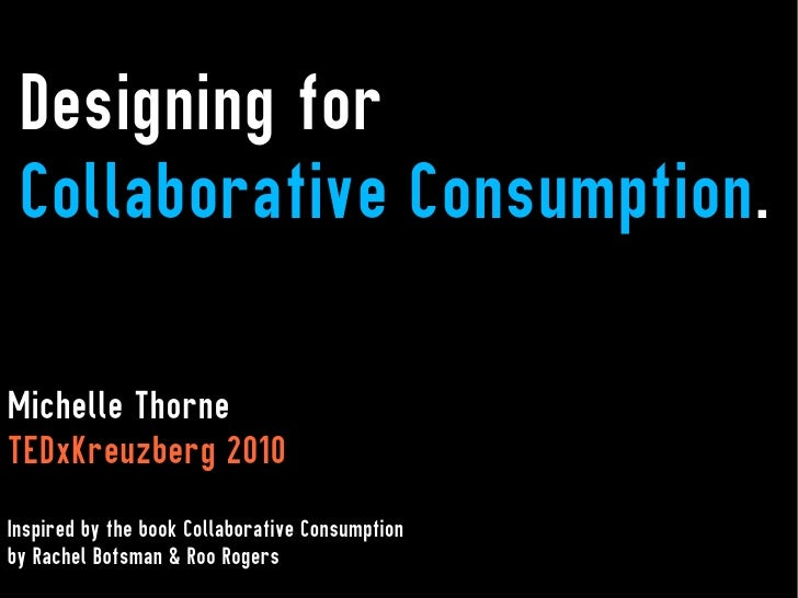 Designing for Collaborative Consumption.Michelle ThorneTEDxKreuzberg 2010Inspired by the book Collaborative Consumptionby ...