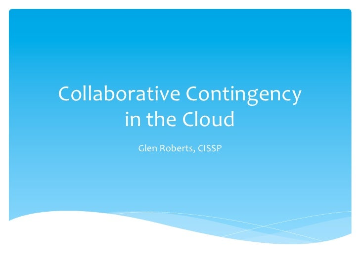 Collaborative	  Contingency	  	         in	  the	  Cloud	             Glen	  Roberts,	  CISSP