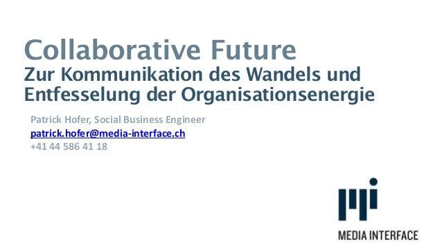 Collaborative Future Zur Kommunikation des Wandels und Entfesselung der Organisationsenergie Patrick Hofer, Social Busines...