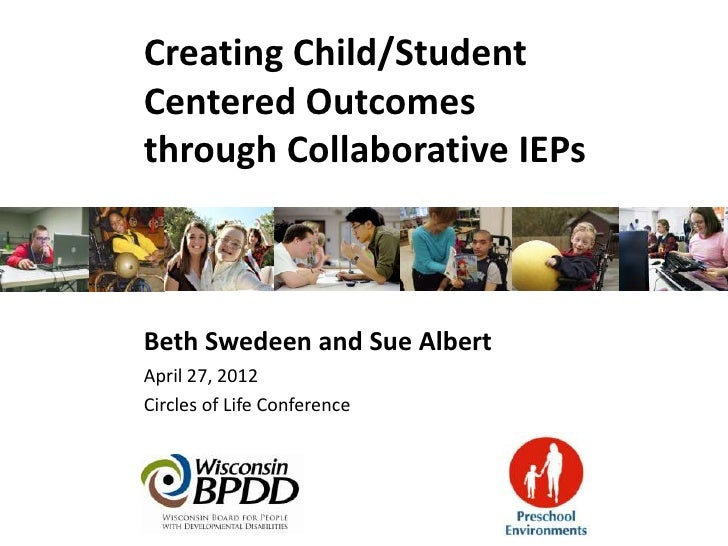 Creating Child/StudentCentered Outcomesthrough Collaborative IEPsBeth Swedeen and Sue AlbertApril 27, 2012Circles of Life ...