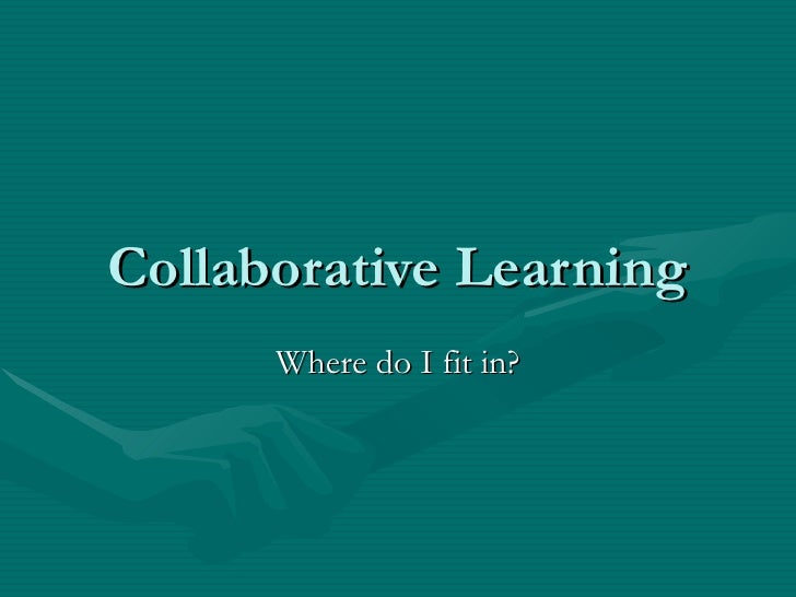 Collaborative Learning Where do I fit in?