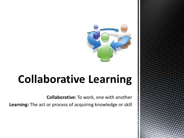 Collaborative Learning                  Collaborative: To work, one with anotherLearning: The act or process of acquiring ...