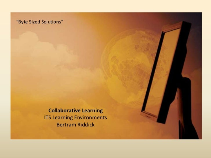 """Byte Sized Solutions""<br />Collaborative LearningITS Learning EnvironmentsBertram Riddick <br />"