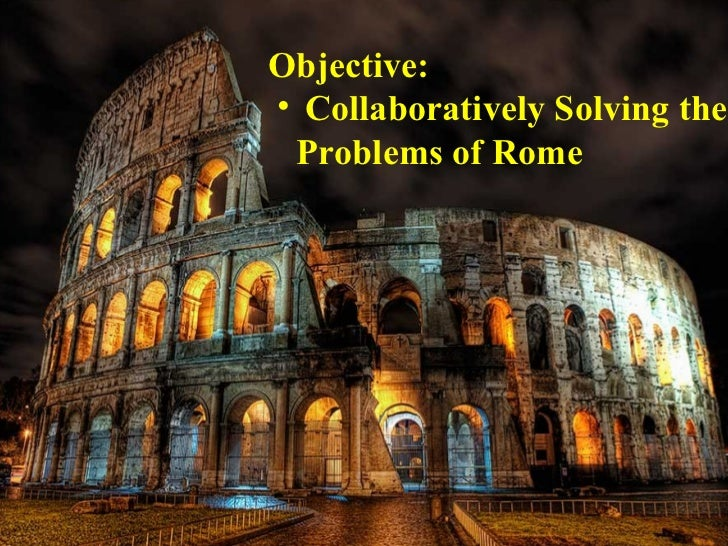 Objective:• Collaboratively Solving the Problems of Rome
