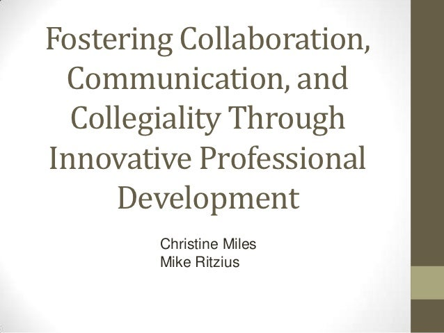 Fostering Collaboration, Communication, and  Collegiality ThroughInnovative Professional     Development        Christine ...