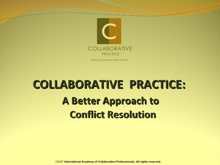 COLLABORATIVE  PRACTICE:   A Better Approach to   Conflict Resolution ©2007  International Academy of Collaborative Profes...