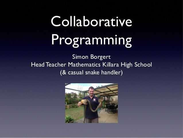 Collaborative Programming Simon Borgert Head Teacher Mathematics Killara High School (& casual snake handler)