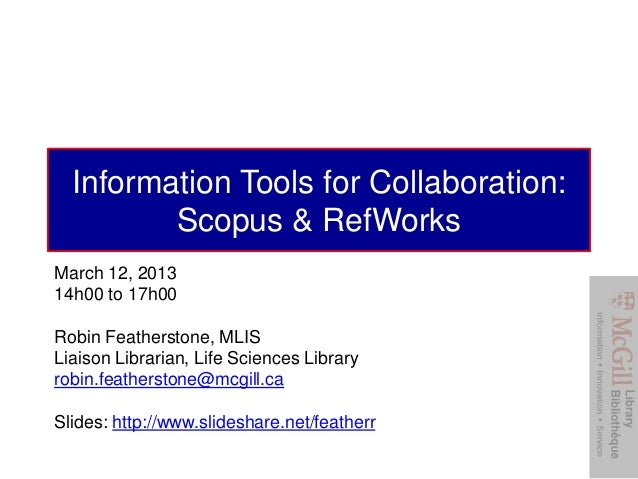 Information Tools for Collaboration:         Scopus & RefWorksMarch 12, 201314h00 to 17h00Robin Featherstone, MLISLiaison ...