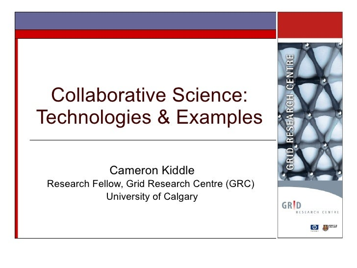 Collaborative Science: Technologies & Examples Cameron Kiddle Research Fellow, Grid Research Centre (GRC)  University of C...